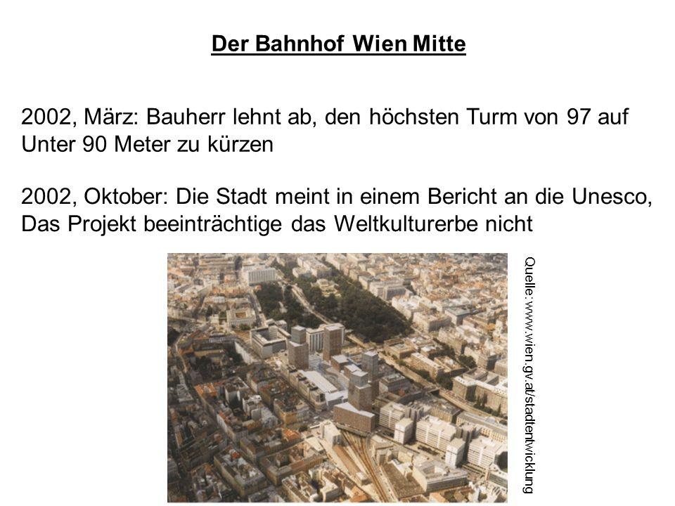 Der Bahnhof Wien Mitte 2002, März: Bauherr lehnt ab, den höchsten Turm von 97 auf Unter 90 Meter zu kürzen 2002, Oktober: Die Stadt meint in einem Bericht an die Unesco, Das Projekt beeinträchtige das Weltkulturerbe nicht Quelle: www.wien.gv.at/stadtentwicklung