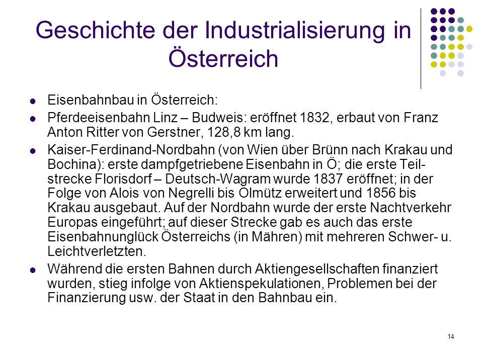 14 Geschichte der Industrialisierung in Österreich Eisenbahnbau in Österreich: Pferdeeisenbahn Linz – Budweis: eröffnet 1832, erbaut von Franz Anton Ritter von Gerstner, 128,8 km lang.