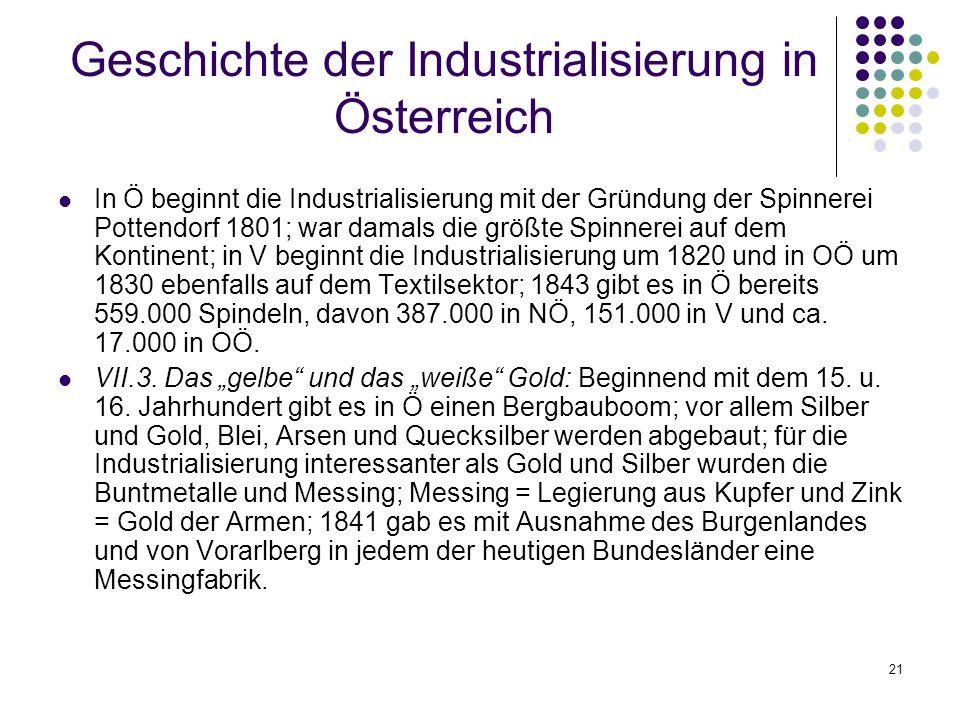 21 Geschichte der Industrialisierung in Österreich In Ö beginnt die Industrialisierung mit der Gründung der Spinnerei Pottendorf 1801; war damals die größte Spinnerei auf dem Kontinent; in V beginnt die Industrialisierung um 1820 und in OÖ um 1830 ebenfalls auf dem Textilsektor; 1843 gibt es in Ö bereits 559.000 Spindeln, davon 387.000 in NÖ, 151.000 in V und ca.