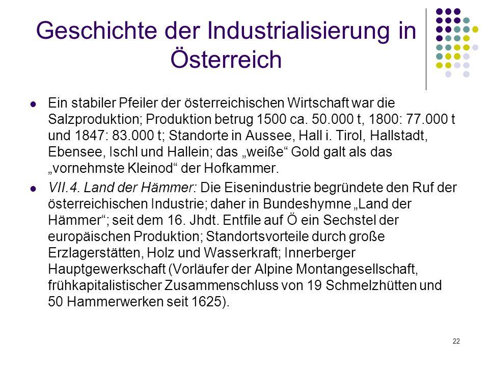 22 Geschichte der Industrialisierung in Österreich Ein stabiler Pfeiler der österreichischen Wirtschaft war die Salzproduktion; Produktion betrug 1500 ca.