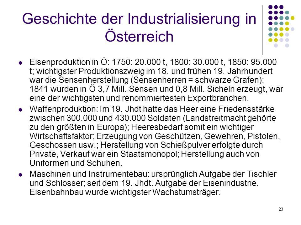 23 Geschichte der Industrialisierung in Österreich Eisenproduktion in Ö: 1750: 20.000 t, 1800: 30.000 t, 1850: 95.000 t; wichtigster Produktionszweig im 18.