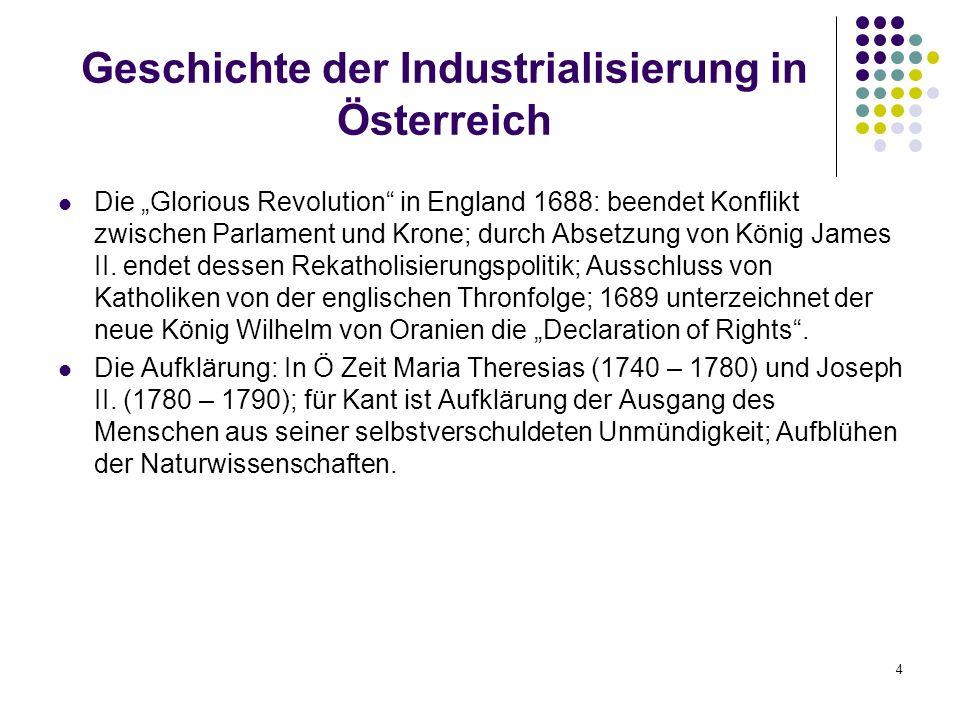 4 Geschichte der Industrialisierung in Österreich Die Glorious Revolution in England 1688: beendet Konflikt zwischen Parlament und Krone; durch Absetzung von König James II.