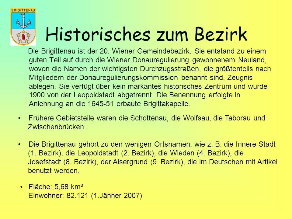 Historisches zum Bezirk Die Brigittenau ist der 20. Wiener Gemeindebezirk. Sie entstand zu einem guten Teil auf durch die Wiener Donauregulierung gewo