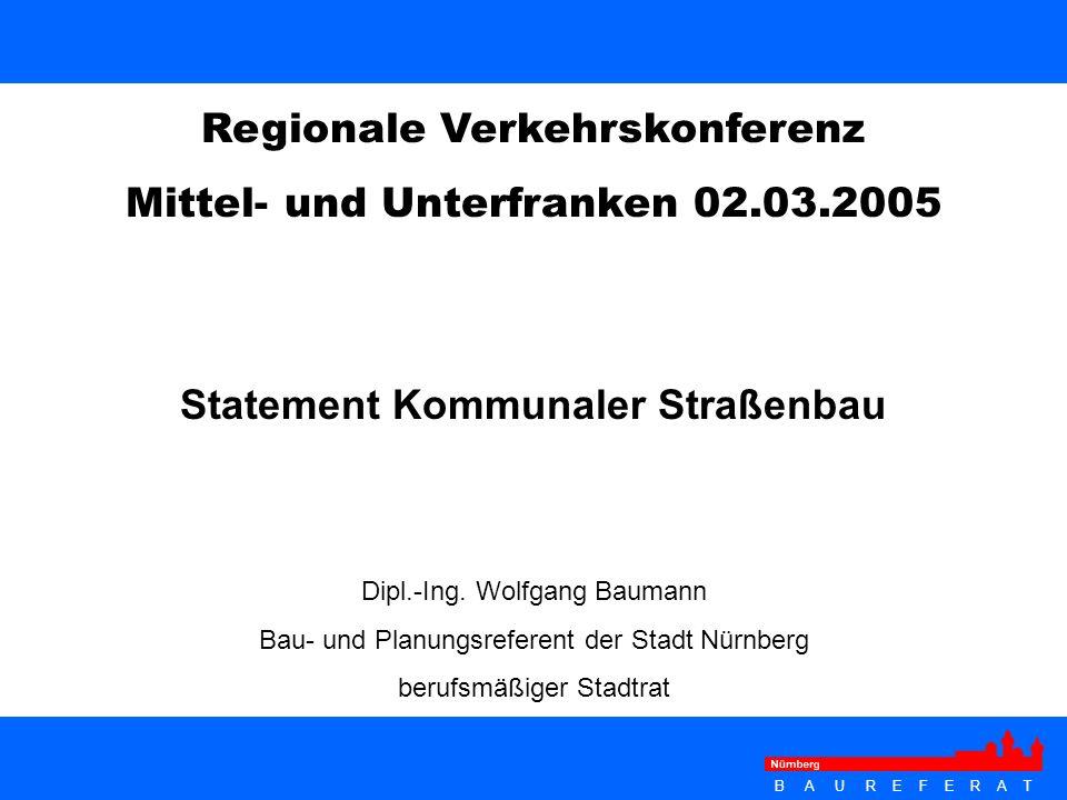 B A U R E F E R A T Statement Kommunaler Straßenbau Regionale Verkehrskonferenz Mittel- und Unterfranken 02.03.2005 Dipl.-Ing. Wolfgang Baumann Bau- u