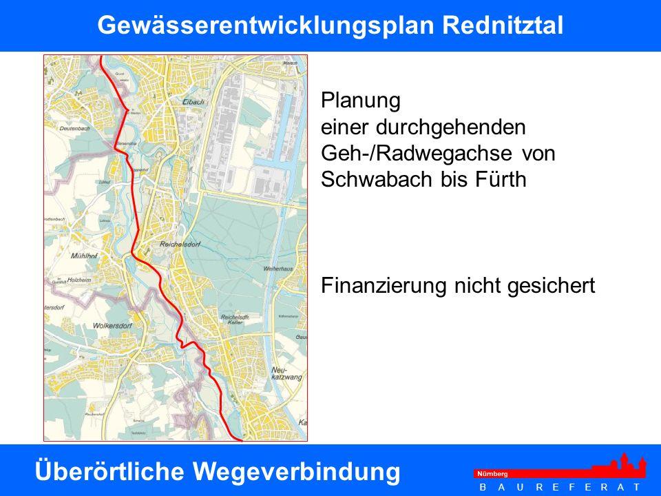 B A U R E F E R A T Planung einer durchgehenden Geh-/Radwegachse von Schwabach bis Fürth Finanzierung nicht gesichert Gewässerentwicklungsplan Rednitz