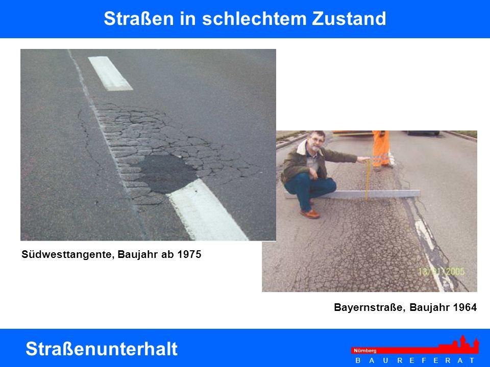 B A U R E F E R A T Straßen in schlechtem Zustand Straßenunterhalt Südwesttangente, Baujahr ab 1975 Bayernstraße, Baujahr 1964