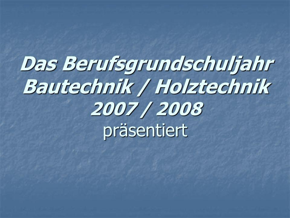 Das Berufsgrundschuljahr Bautechnik / Holztechnik 2007 / 2008 präsentiert