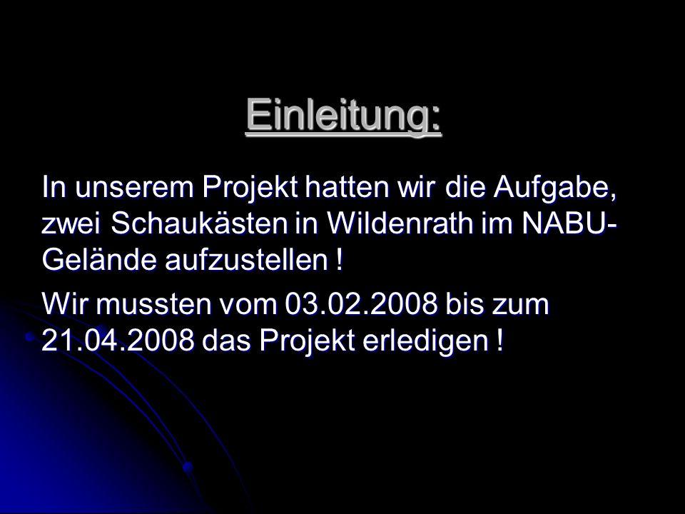 Einleitung: In unserem Projekt hatten wir die Aufgabe, zwei Schaukästen in Wildenrath im NABU- Gelände aufzustellen ! Wir mussten vom 03.02.2008 bis z
