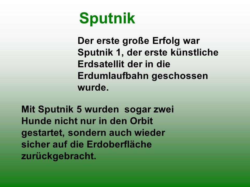 Sputnik Der erste große Erfolg war Sputnik 1, der erste künstliche Erdsatellit der in die Erdumlaufbahn geschossen wurde. Mit Sputnik 5 wurden sogar z