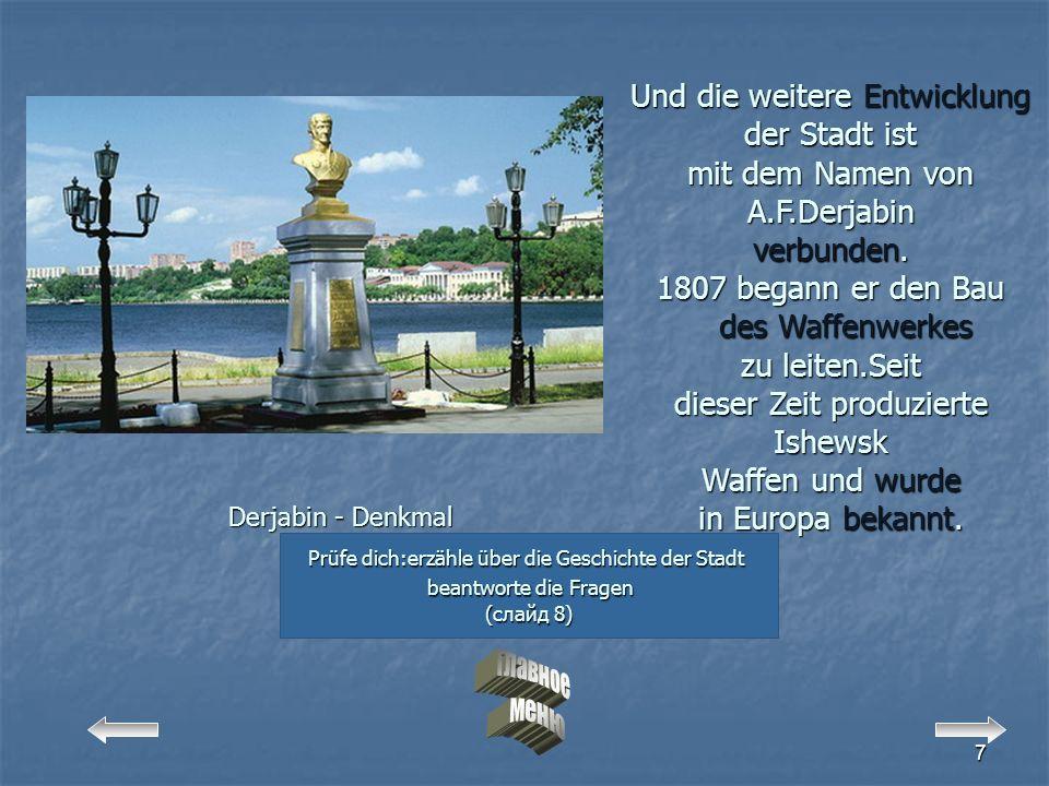 7 Derjabin - Denkmal Prüfe dich:erzähle über die Geschichte der Stadt beantworte die Fragen beantworte die Fragen (слайд 8) (слайд 8) Und die weitere Entwicklung der Stadt ist mit dem Namen von A.F.Derjabin verbunden.