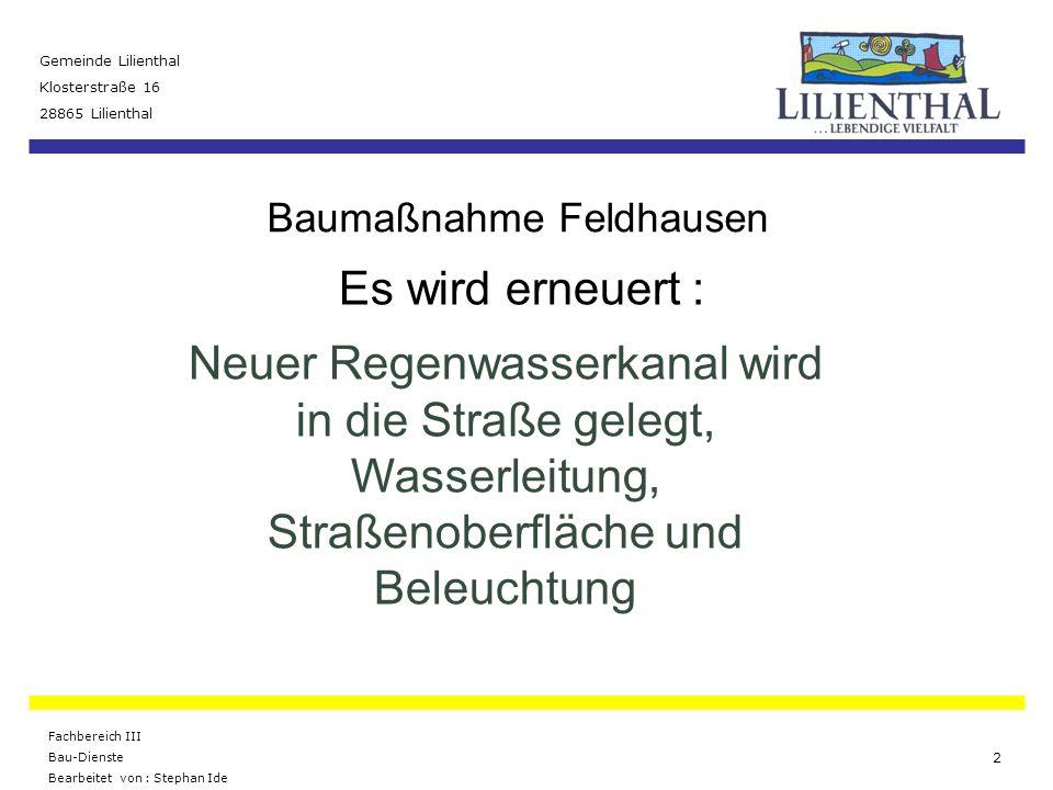 Baumaßnahme Feldhausen Gemeinde Lilienthal Klosterstraße 16 28865 Lilienthal Fachbereich III Bau-Dienste Bearbeitet von : Stephan Ide 3 Verlegung einer neuen Wasserleitung Die Wasserleitung wird im Auftrag der Osterholzer Stadtwerke auf der gesamten Länge des Abschnittes erneuert.