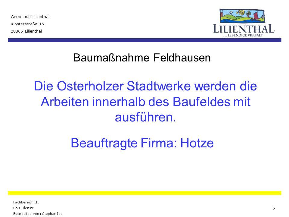 Baumaßnahme Feldhausen Gemeinde Lilienthal Klosterstraße 16 28865 Lilienthal Fachbereich III Bau-Dienste Bearbeitet von : Stephan Ide 6 Die Gemeinde Lilienthal hat den Bau des Regenwasserkanals und den Straßenbau in einem öffentlichen Ausschreibungsverfahren durchgeführt.