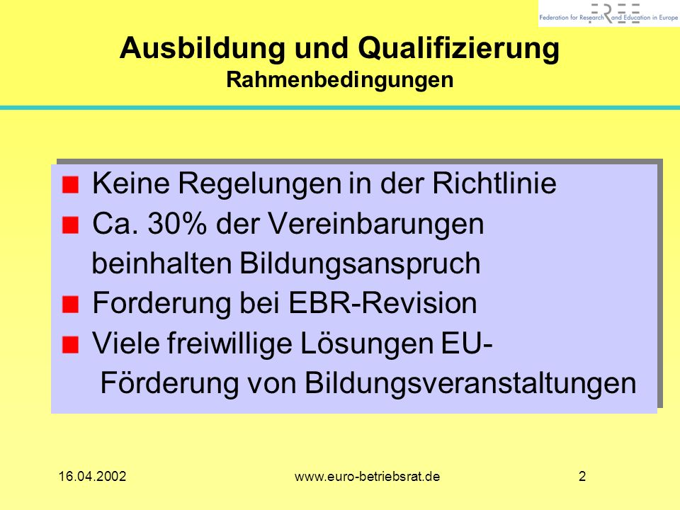 216.04.2002 www.euro-betriebsrat.de Ausbildung und Qualifizierung Rahmenbedingungen Keine Regelungen in der Richtlinie Ca.