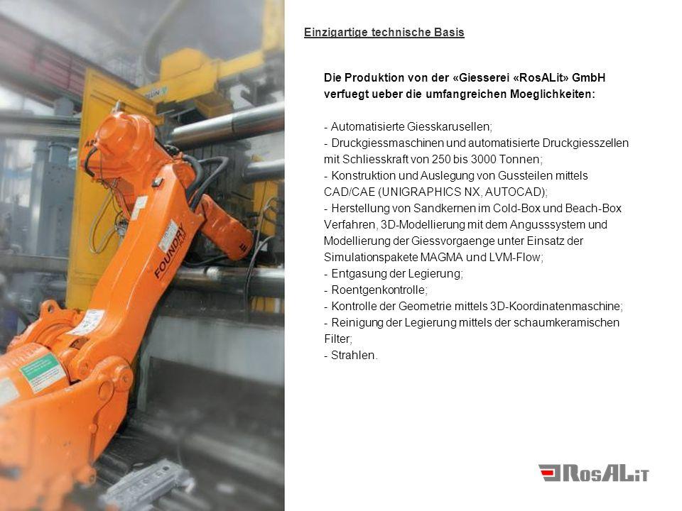 Die Produktion von der «Giesserei «RosALit» GmbH verfuegt ueber die umfangreichen Moeglichkeiten: - Automatisierte Giesskarusellen; - Druckgiessmaschi