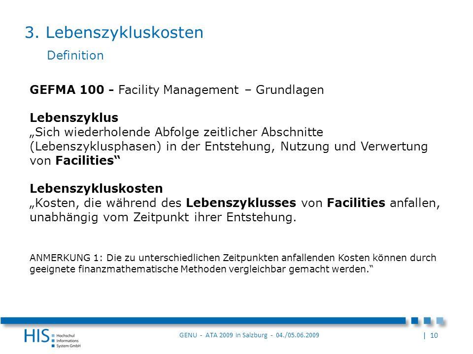 | 10 GENU - ATA 2009 in Salzburg - 04./05.06.2009 Definition GEFMA 100 - Facility Management – Grundlagen Lebenszyklus Sich wiederholende Abfolge zeitlicher Abschnitte (Lebenszyklusphasen) in der Entstehung, Nutzung und Verwertung von Facilities Lebenszykluskosten Kosten, die während des Lebenszyklusses von Facilities anfallen, unabhängig vom Zeitpunkt ihrer Entstehung.