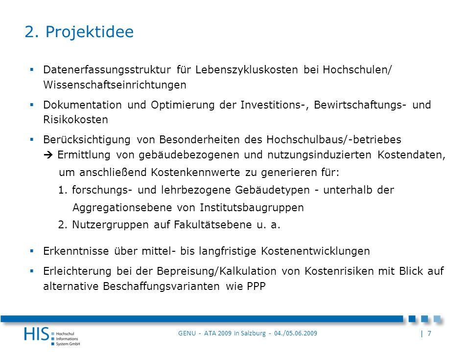 | 7 GENU - ATA 2009 in Salzburg - 04./05.06.2009 Datenerfassungsstruktur für Lebenszykluskosten bei Hochschulen/ Wissenschaftseinrichtungen Dokumentation und Optimierung der Investitions-, Bewirtschaftungs- und Risikokosten Berücksichtigung von Besonderheiten des Hochschulbaus/-betriebes Ermittlung von gebäudebezogenen und nutzungsinduzierten Kostendaten, um anschließend Kostenkennwerte zu generieren für: 1.