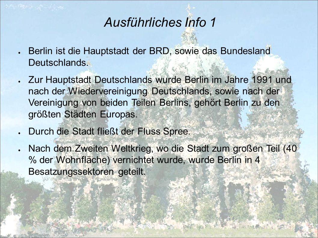Ausführliches Info 1 Berlin ist die Hauptstadt der BRD, sowie das Bundesland Deutschlands. Zur Hauptstadt Deutschlands wurde Berlin im Jahre 1991 und