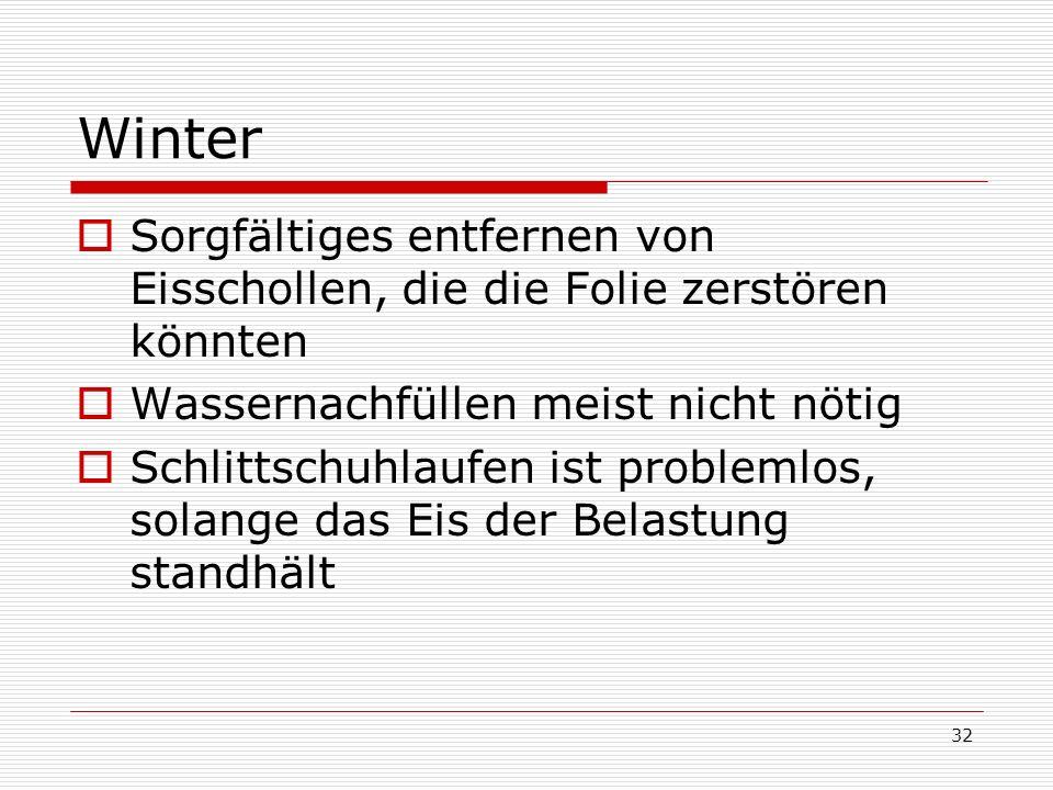 32 Winter Sorgfältiges entfernen von Eisschollen, die die Folie zerstören könnten Wassernachfüllen meist nicht nötig Schlittschuhlaufen ist problemlos, solange das Eis der Belastung standhält