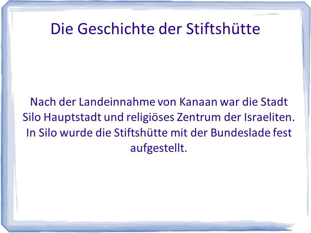 Die Geschichte der Stiftshütte Nach der Landeinnahme von Kanaan war die Stadt Silo Hauptstadt und religiöses Zentrum der Israeliten. In Silo wurde die