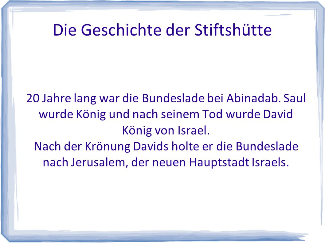 Die Geschichte der Stiftshütte 20 Jahre lang war die Bundeslade bei Abinadab. Saul wurde König und nach seinem Tod wurde David König von Israel. Nach