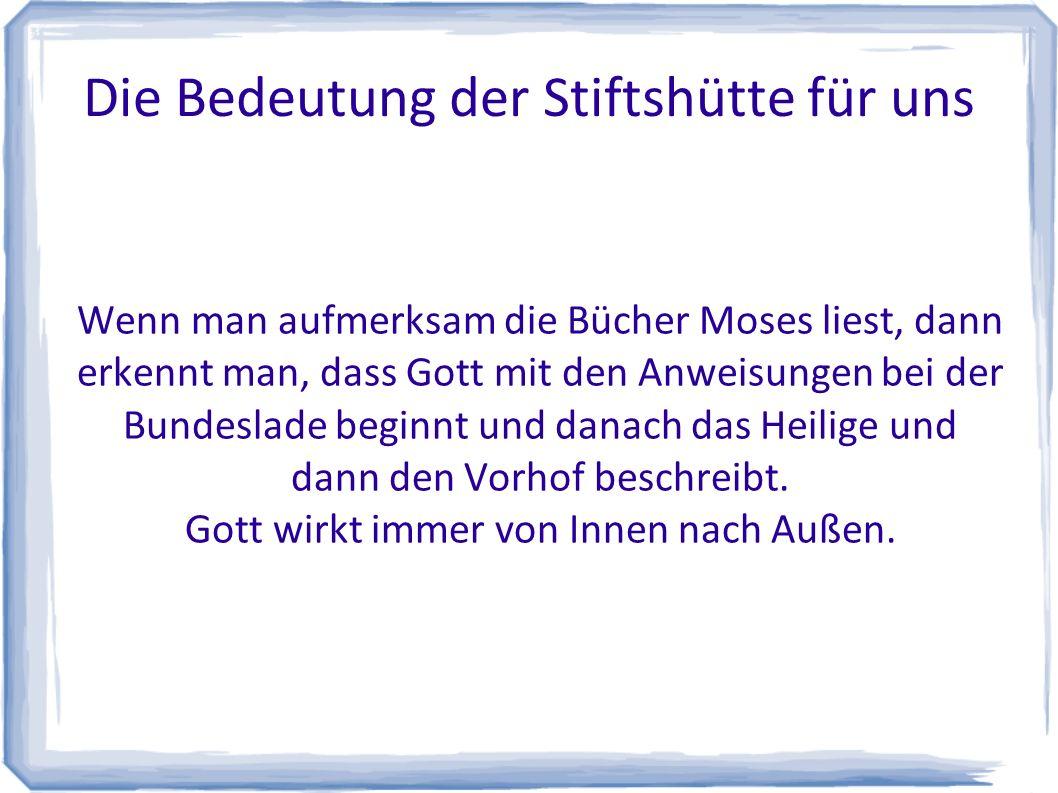 Die Bedeutung der Stiftshütte für uns Wenn man aufmerksam die Bücher Moses liest, dann erkennt man, dass Gott mit den Anweisungen bei der Bundeslade beginnt und danach das Heilige und dann den Vorhof beschreibt.