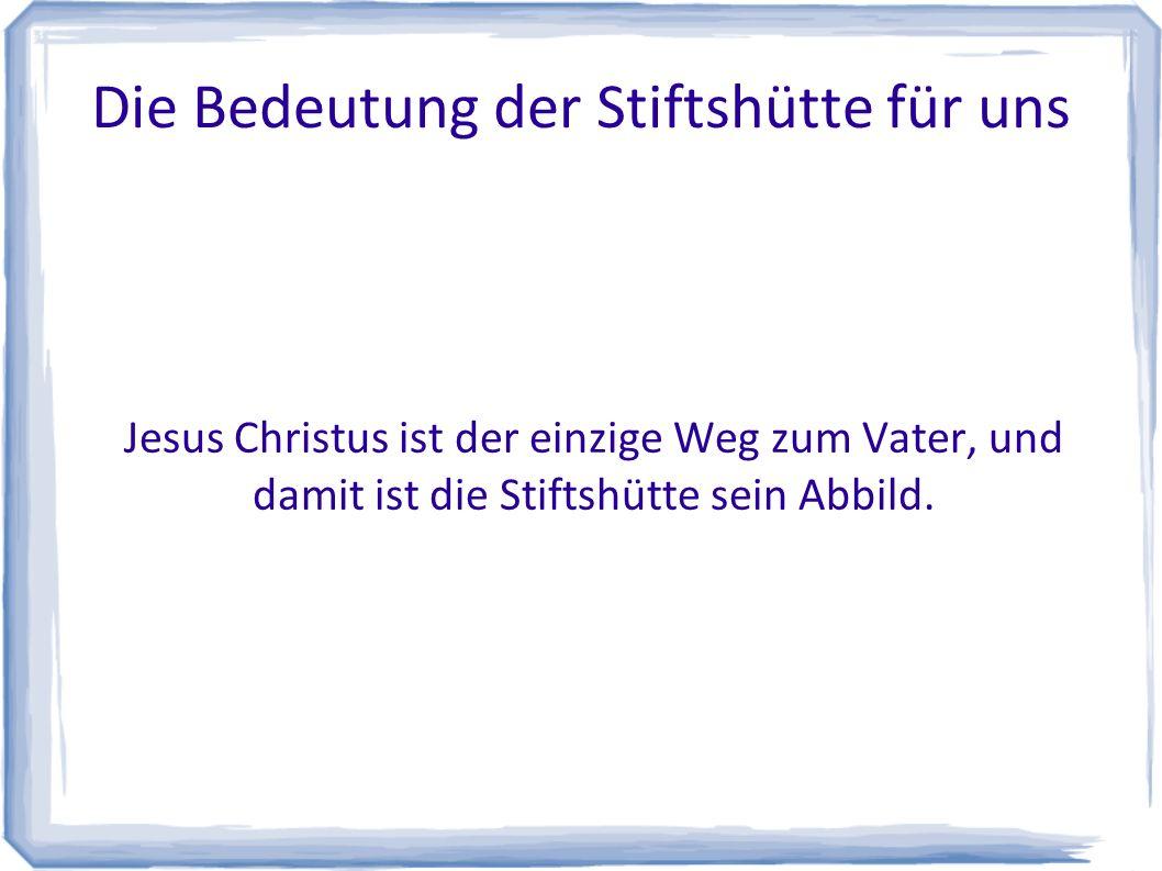 Die Bedeutung der Stiftshütte für uns Jesus Christus ist der einzige Weg zum Vater, und damit ist die Stiftshütte sein Abbild.
