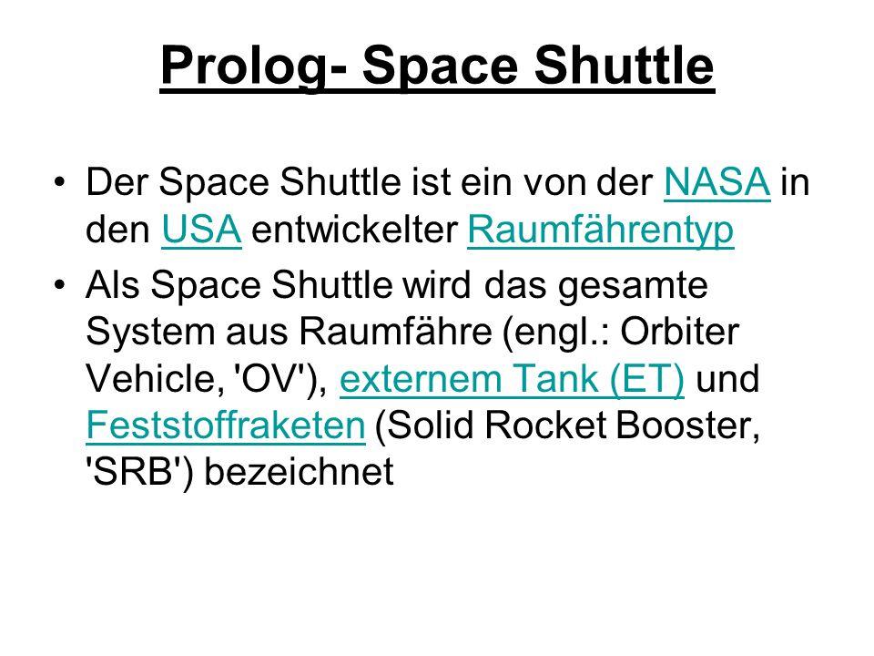 Prolog- Space Shuttle Der Space Shuttle ist ein von der NASA in den USA entwickelter RaumfährentypNASAUSARaumfährentyp Als Space Shuttle wird das gesamte System aus Raumfähre (engl.: Orbiter Vehicle, OV ), externem Tank (ET) und Feststoffraketen (Solid Rocket Booster, SRB ) bezeichnetexternem Tank (ET) Feststoffraketen