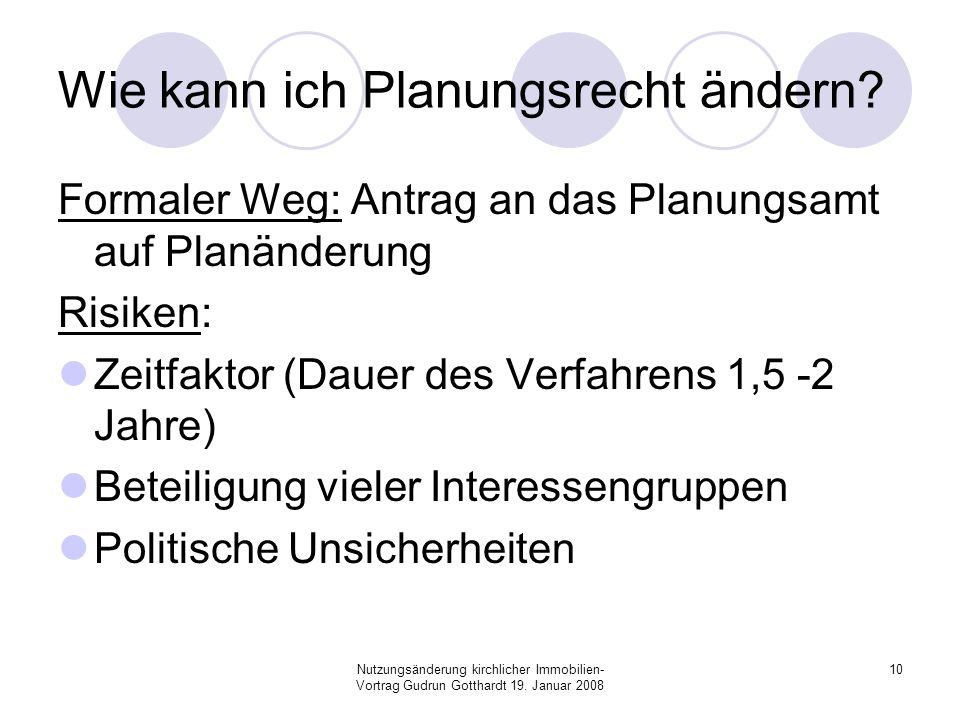 Nutzungsänderung kirchlicher Immobilien- Vortrag Gudrun Gotthardt 19. Januar 2008 10 Wie kann ich Planungsrecht ändern? Formaler Weg: Antrag an das Pl