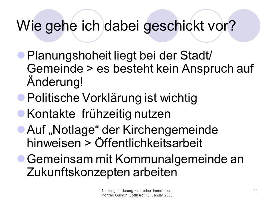 Nutzungsänderung kirchlicher Immobilien- Vortrag Gudrun Gotthardt 19. Januar 2008 11 Wie gehe ich dabei geschickt vor? Planungshoheit liegt bei der St