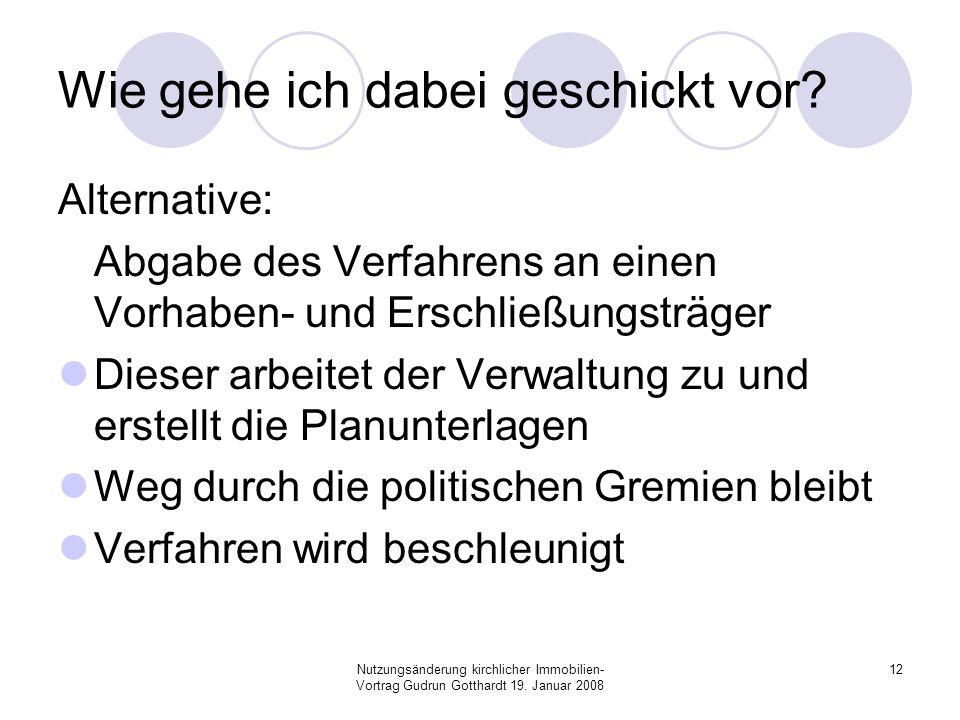 Nutzungsänderung kirchlicher Immobilien- Vortrag Gudrun Gotthardt 19. Januar 2008 12 Wie gehe ich dabei geschickt vor? Alternative: Abgabe des Verfahr