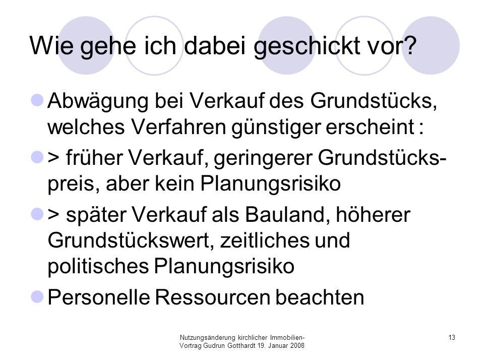 Nutzungsänderung kirchlicher Immobilien- Vortrag Gudrun Gotthardt 19. Januar 2008 13 Wie gehe ich dabei geschickt vor? Abwägung bei Verkauf des Grunds