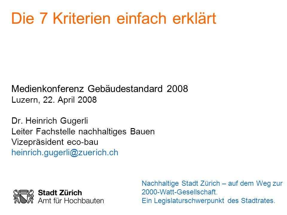 Die 7 Kriterien einfach erklärt Medienkonferenz Gebäudestandard 2008 Luzern, 22. April 2008 Dr. Heinrich Gugerli Leiter Fachstelle nachhaltiges Bauen