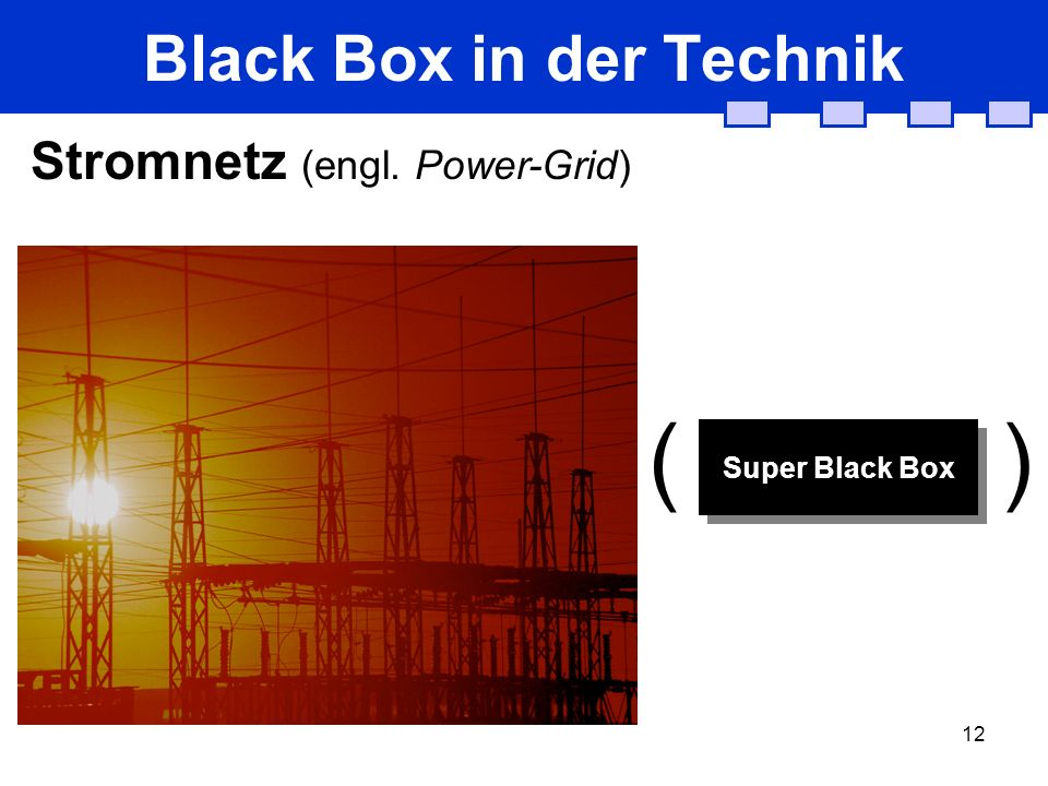 12 Black Box in der Technik Stromnetz (engl. Power-Grid) Super Black Box ( )