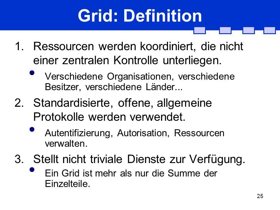 25 Grid: Definition 1. Ressourcen werden koordiniert, die nicht einer zentralen Kontrolle unterliegen. Verschiedene Organisationen, verschiedene Besit