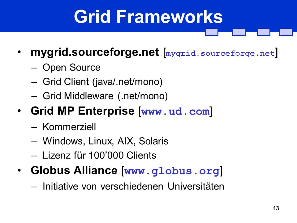 43 Grid Frameworks mygrid.sourceforge.net [ mygrid.sourceforge.net ] –Open Source –Grid Client (java/.net/mono) –Grid Middleware (.net/mono) Grid MP Enterprise [ www.ud.com ] –Kommerziell –Windows, Linux, AIX, Solaris –Lizenz für 100000 Clients Globus Alliance [ www.globus.org ] –Initiative von verschiedenen Universitäten
