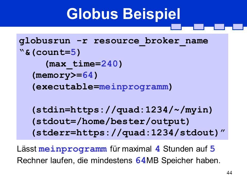 44 Globus Beispiel Lässt meinprogramm für maximal 4 Stunden auf 5 Rechner laufen, die mindestens 64 MB Speicher haben. globusrun -r resource_broker_na
