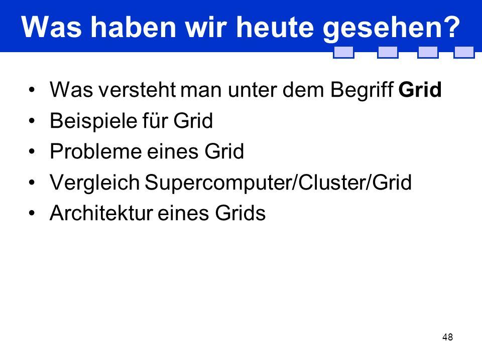 48 Was haben wir heute gesehen? Was versteht man unter dem Begriff Grid Beispiele für Grid Probleme eines Grid Vergleich Supercomputer/Cluster/Grid Ar