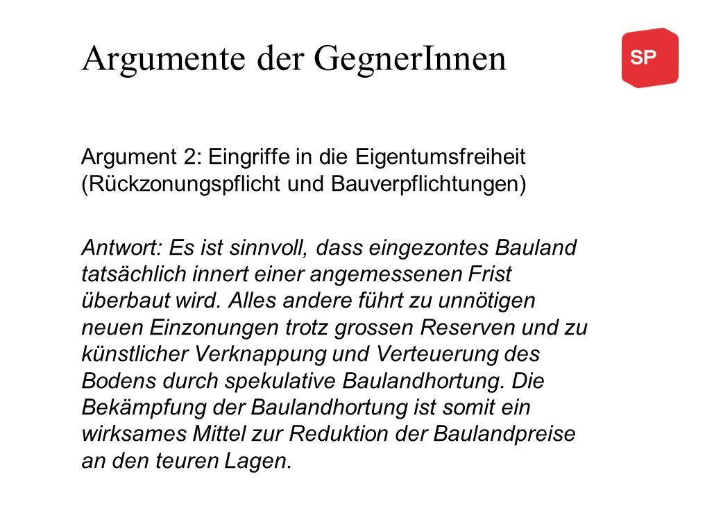Argumente der GegnerInnen Argument 2: Eingriffe in die Eigentumsfreiheit (Rückzonungspflicht und Bauverpflichtungen) Antwort: Es ist sinnvoll, dass ei