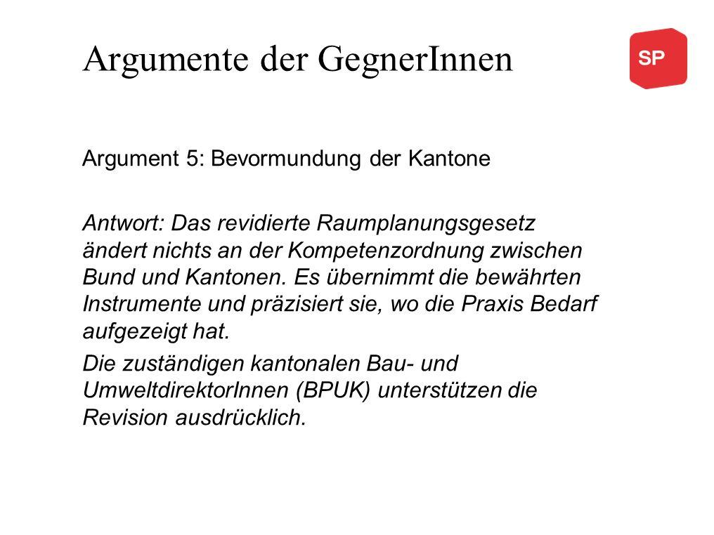 Argumente der GegnerInnen Argument 5: Bevormundung der Kantone Antwort: Das revidierte Raumplanungsgesetz ändert nichts an der Kompetenzordnung zwisch