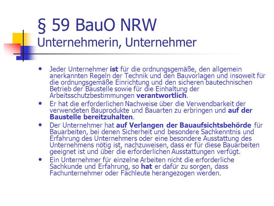 § 59 BauO NRW Unternehmerin, Unternehmer Jeder Unternehmer ist für die ordnungsgemäße, den allgemein anerkannten Regeln der Technik und den Bauvorlagen und insoweit für die ordnungsgemäße Einrichtung und den sicheren bautechnischen Betrieb der Baustelle sowie für die Einhaltung der Arbeitsschutzbestimmungen verantwortlich.