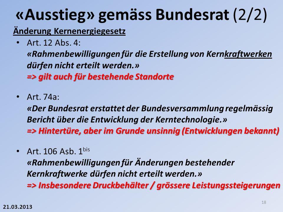 21.03.2013 Änderung Kernenergiegesetz «Ausstieg» gemäss Bundesrat (2/2) 18 => gilt auch für bestehende Standorte Art.