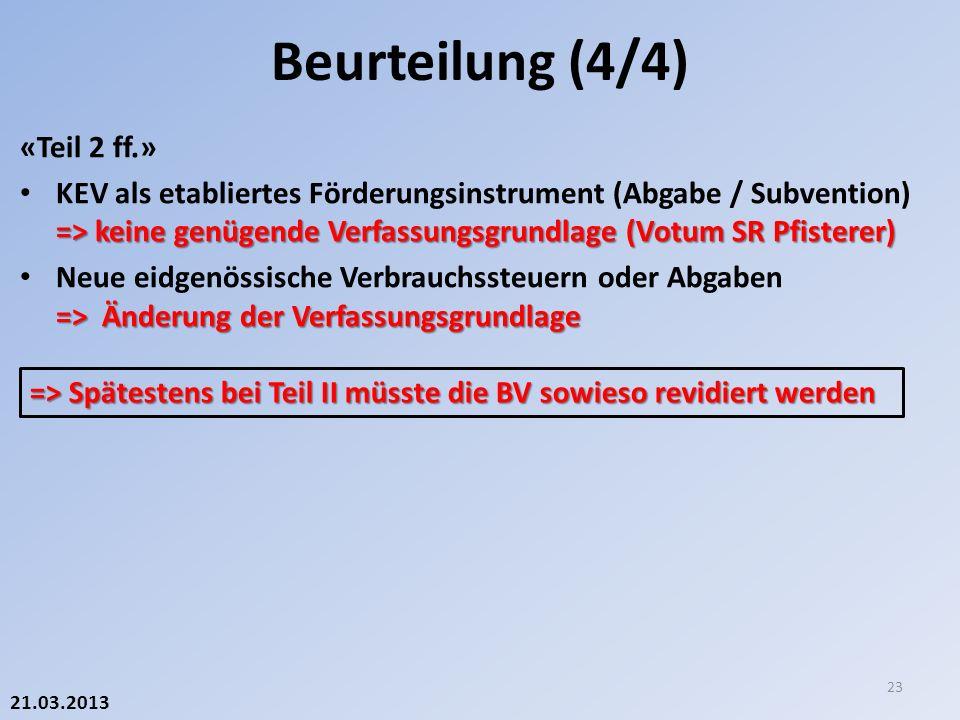 21.03.2013 «Teil 2 ff.» => keine genügende Verfassungsgrundlage (Votum SR Pfisterer) KEV als etabliertes Förderungsinstrument (Abgabe / Subvention) => keine genügende Verfassungsgrundlage (Votum SR Pfisterer) => Änderung der Verfassungsgrundlage Neue eidgenössische Verbrauchssteuern oder Abgaben => Änderung der Verfassungsgrundlage Beurteilung (4/4) 23 => Spätestens bei Teil II müsste die BV sowieso revidiert werden