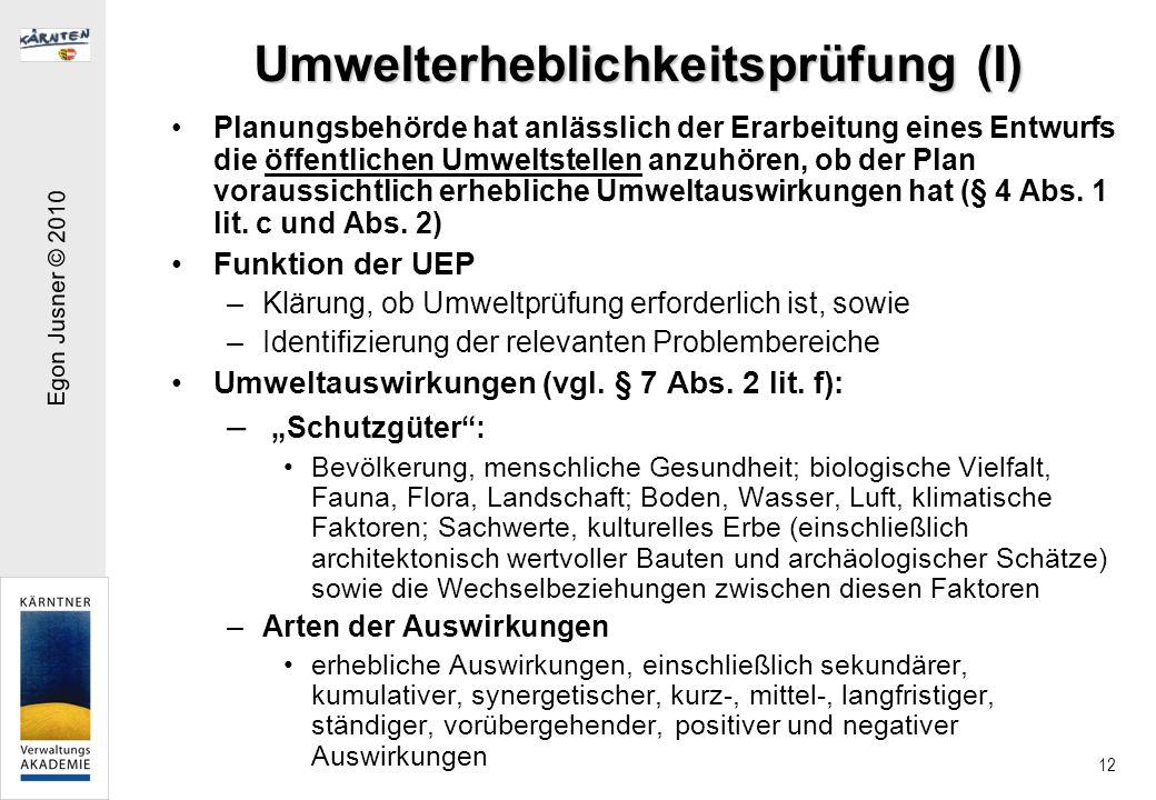 Egon Jusner © 2010 12 Umwelterheblichkeitsprüfung (I) Planungsbehörde hat anlässlich der Erarbeitung eines Entwurfs die öffentlichen Umweltstellen anzuhören, ob der Plan voraussichtlich erhebliche Umweltauswirkungen hat (§ 4 Abs.