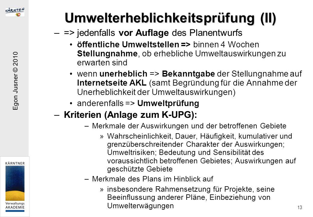 Egon Jusner © 2010 13 Umwelterheblichkeitsprüfung (II) –=> jedenfalls vor Auflage des Planentwurfs öffentliche Umweltstellen => binnen 4 Wochen Stellungnahme, ob erhebliche Umweltauswirkungen zu erwarten sind wenn unerheblich => Bekanntgabe der Stellungnahme auf Internetseite AKL (samt Begründung für die Annahme der Unerheblichkeit der Umweltauswirkungen) anderenfalls => Umweltprüfung –Kriterien (Anlage zum K-UPG): –Merkmale der Auswirkungen und der betroffenen Gebiete »Wahrscheinlichkeit, Dauer, Häufigkeit, kumulativer und grenzüberschreitender Charakter der Auswirkungen; Umweltrisiken; Bedeutung und Sensibilität des voraussichtlich betroffenen Gebietes; Auswirkungen auf geschützte Gebiete –Merkmale des Plans im Hinblick auf »insbesondere Rahmensetzung für Projekte, seine Beeinflussung anderer Pläne, Einbeziehung von Umwelterwägungen
