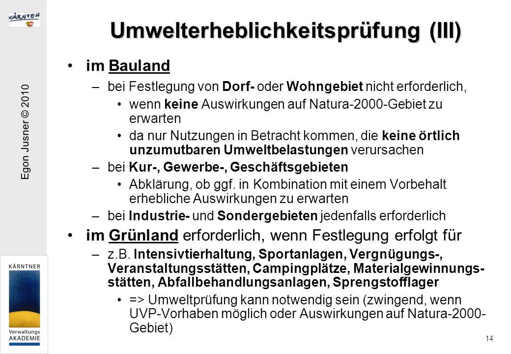 Egon Jusner © 2010 14 Umwelterheblichkeitsprüfung (III) im Bauland –bei Festlegung von Dorf- oder Wohngebiet nicht erforderlich, wenn keine Auswirkungen auf Natura-2000-Gebiet zu erwarten da nur Nutzungen in Betracht kommen, die keine örtlich unzumutbaren Umweltbelastungen verursachen –bei Kur-, Gewerbe-, Geschäftsgebieten Abklärung, ob ggf.