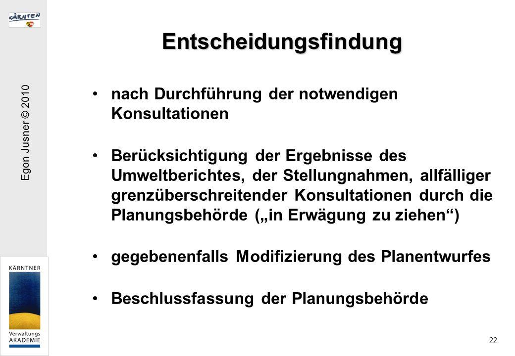 Egon Jusner © 2010 22 Entscheidungsfindung nach Durchführung der notwendigen Konsultationen Berücksichtigung der Ergebnisse des Umweltberichtes, der Stellungnahmen, allfälliger grenzüberschreitender Konsultationen durch die Planungsbehörde (in Erwägung zu ziehen) gegebenenfalls Modifizierung des Planentwurfes Beschlussfassung der Planungsbehörde