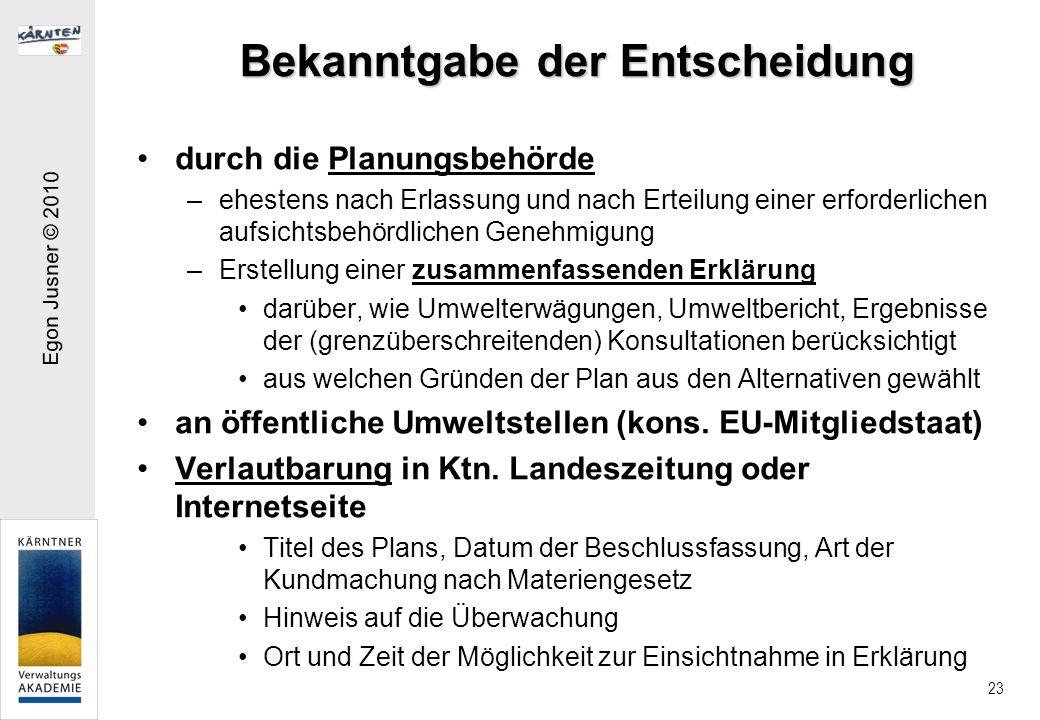 Egon Jusner © 2010 23 Bekanntgabe der Entscheidung durch die Planungsbehörde –ehestens nach Erlassung und nach Erteilung einer erforderlichen aufsichtsbehördlichen Genehmigung –Erstellung einer zusammenfassenden Erklärung darüber, wie Umwelterwägungen, Umweltbericht, Ergebnisse der (grenzüberschreitenden) Konsultationen berücksichtigt aus welchen Gründen der Plan aus den Alternativen gewählt an öffentliche Umweltstellen (kons.