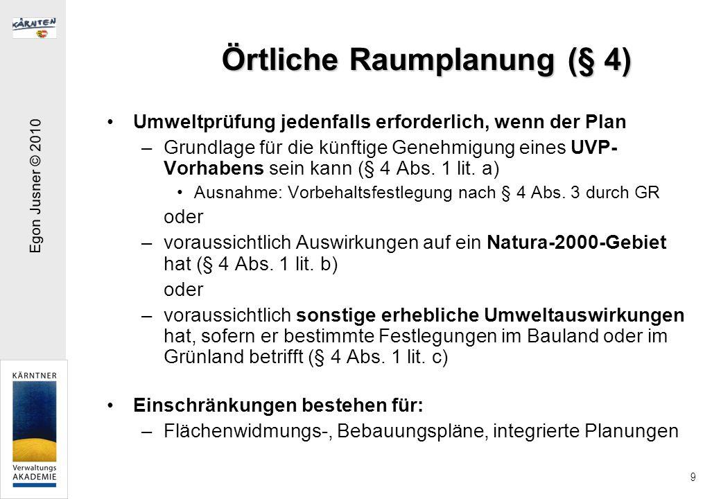Egon Jusner © 2010 9 Örtliche Raumplanung (§ 4) Umweltprüfung jedenfalls erforderlich, wenn der Plan –Grundlage für die künftige Genehmigung eines UVP- Vorhabens sein kann (§ 4 Abs.