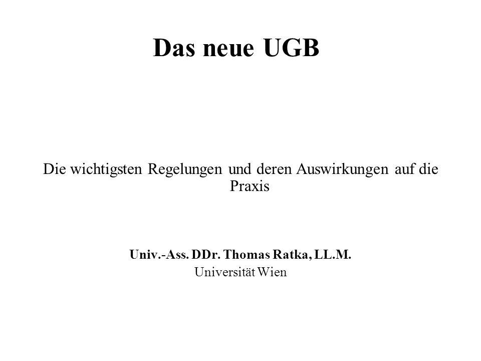 Das neue UGB Die wichtigsten Regelungen und deren Auswirkungen auf die Praxis Univ.-Ass. DDr. Thomas Ratka, LL.M. Universität Wien