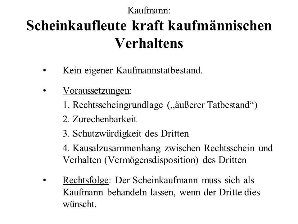Kaufmann: Scheinkaufleute kraft kaufmännischen Verhaltens Kein eigener Kaufmannstatbestand. Voraussetzungen: 1. Rechtsscheingrundlage (äußerer Tatbest